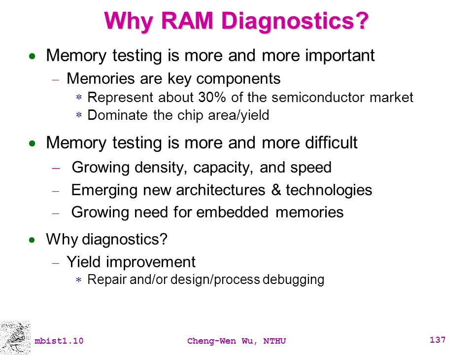 mbist1.10Cheng-Wen Wu, NTHU 137 Why RAM Diagnostics? Memory testing is more and more important Memories are key components Represent about 30% of the