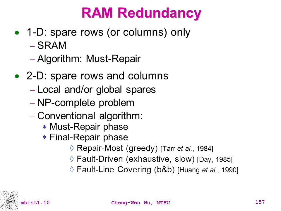 mbist1.10Cheng-Wen Wu, NTHU 157 RAM Redundancy 1-D: spare rows (or columns) only SRAM Algorithm: Must-Repair 2-D: spare rows and columns Local and/or