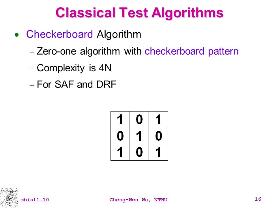 mbist1.10Cheng-Wen Wu, NTHU 16 Classical Test Algorithms Checkerboard Algorithm Zero-one algorithm with checkerboard pattern Complexity is 4N For SAF