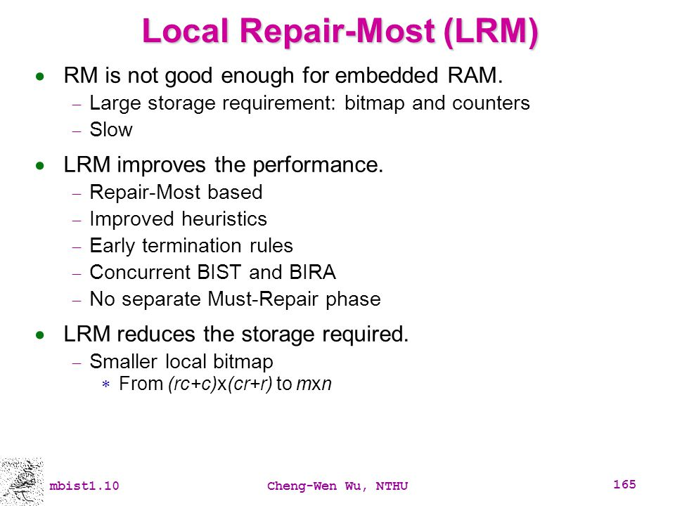 mbist1.10Cheng-Wen Wu, NTHU 165 Local Repair-Most (LRM) RM is not good enough for embedded RAM. Large storage requirement: bitmap and counters Slow LR