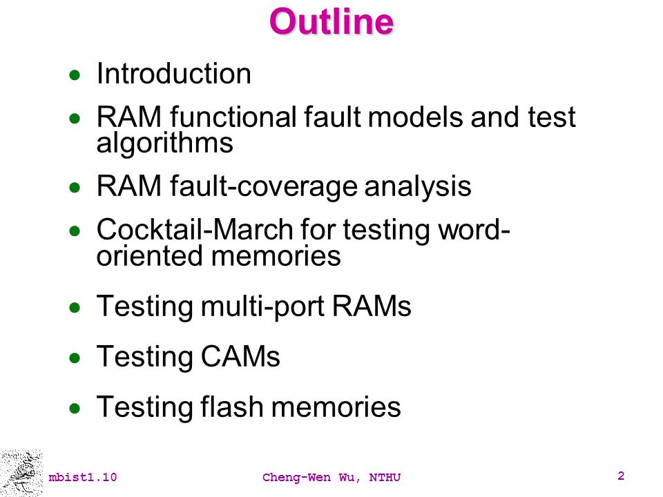 mbist1.10Cheng-Wen Wu, NTHU 83 RAM BIST Approaches Methodology Processor-based BIST Programmable Hardwired BIST Fast Compact Interface Serial (scan, 1149.1) Parallel (embedded controller; hierarchical) Patterns (address sequence) March Pseudorandom