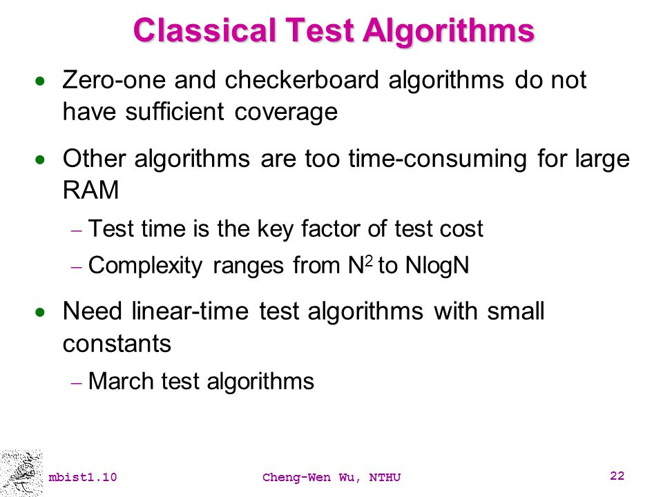 mbist1.10Cheng-Wen Wu, NTHU 22 Classical Test Algorithms Zero-one and checkerboard algorithms do not have sufficient coverage Other algorithms are too