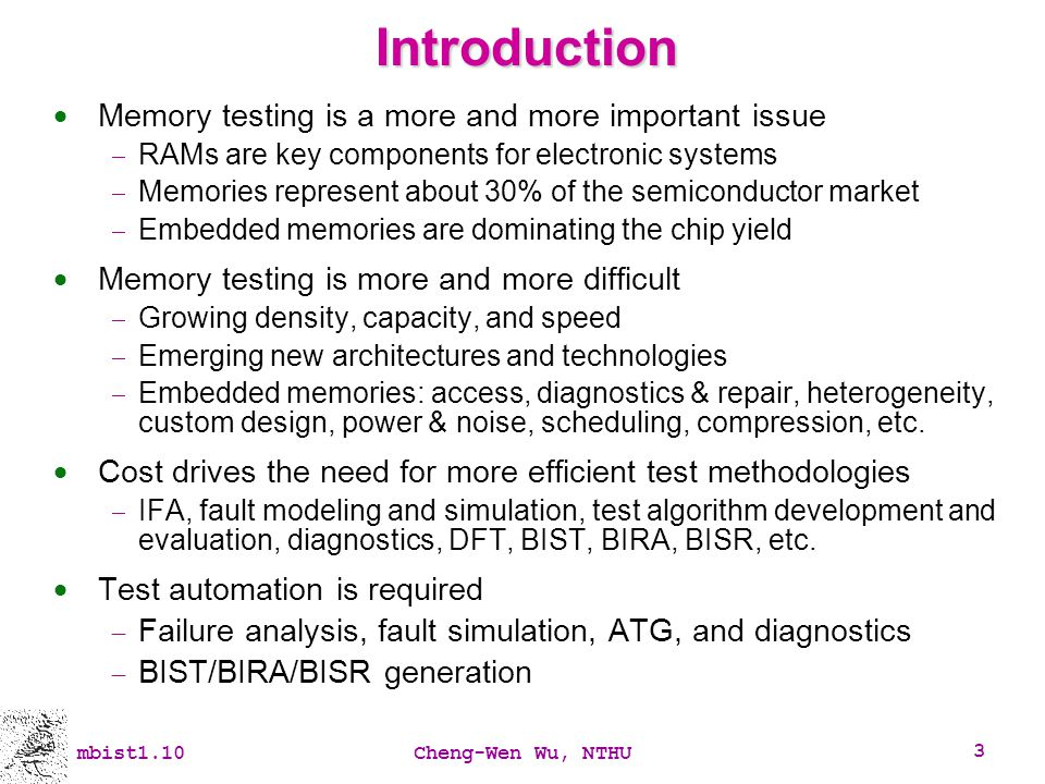 mbist1.10Cheng-Wen Wu, NTHU 3 Introduction Memory testing is a more and more important issue RAMs are key components for electronic systems Memories r