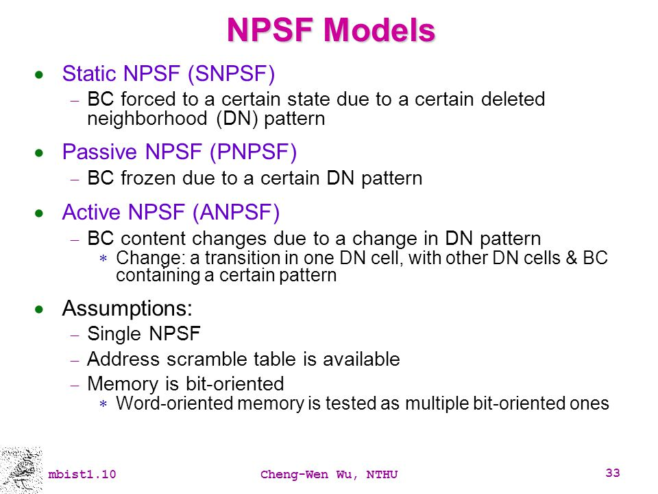 mbist1.10Cheng-Wen Wu, NTHU 33 NPSF Models Static NPSF (SNPSF) BC forced to a certain state due to a certain deleted neighborhood (DN) pattern Passive