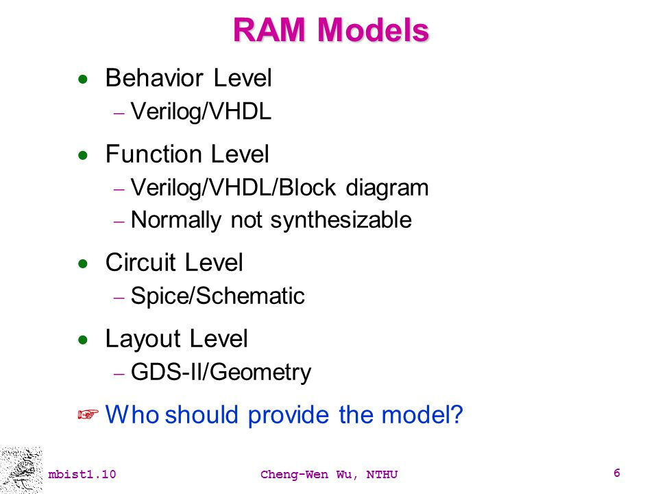 mbist1.10Cheng-Wen Wu, NTHU 6 RAM Models Behavior Level Verilog/VHDL Function Level Verilog/VHDL/Block diagram Normally not synthesizable Circuit Leve