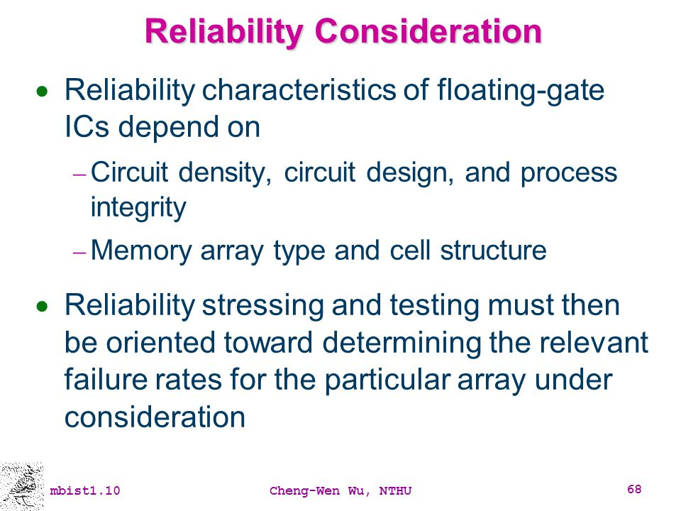 mbist1.10Cheng-Wen Wu, NTHU 68 Reliability Consideration Reliability characteristics of floating-gate ICs depend on Circuit density, circuit design, a