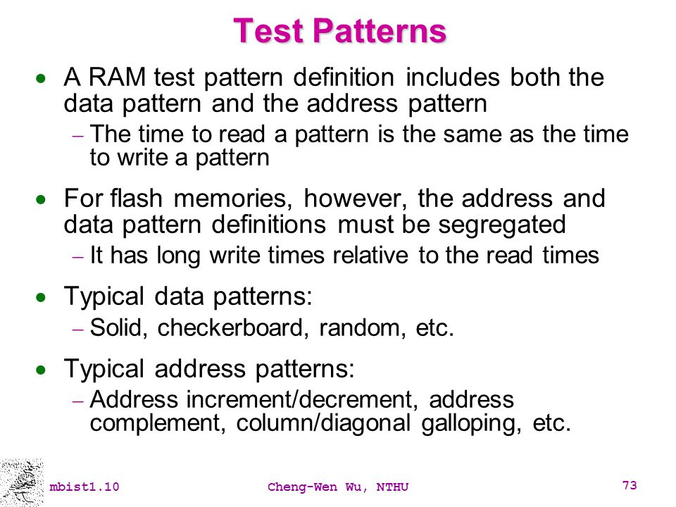 mbist1.10Cheng-Wen Wu, NTHU 73 Test Patterns A RAM test pattern definition includes both the data pattern and the address pattern The time to read a p
