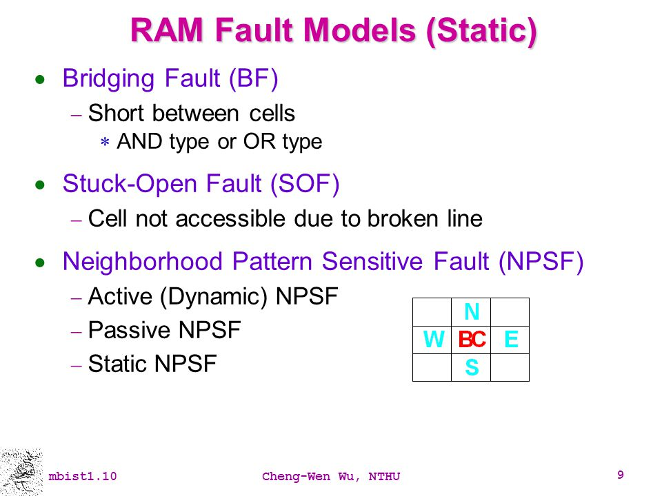 mbist1.10Cheng-Wen Wu, NTHU 9 RAM Fault Models (Static) Bridging Fault (BF) Short between cells AND type or OR type Stuck-Open Fault (SOF) Cell not ac