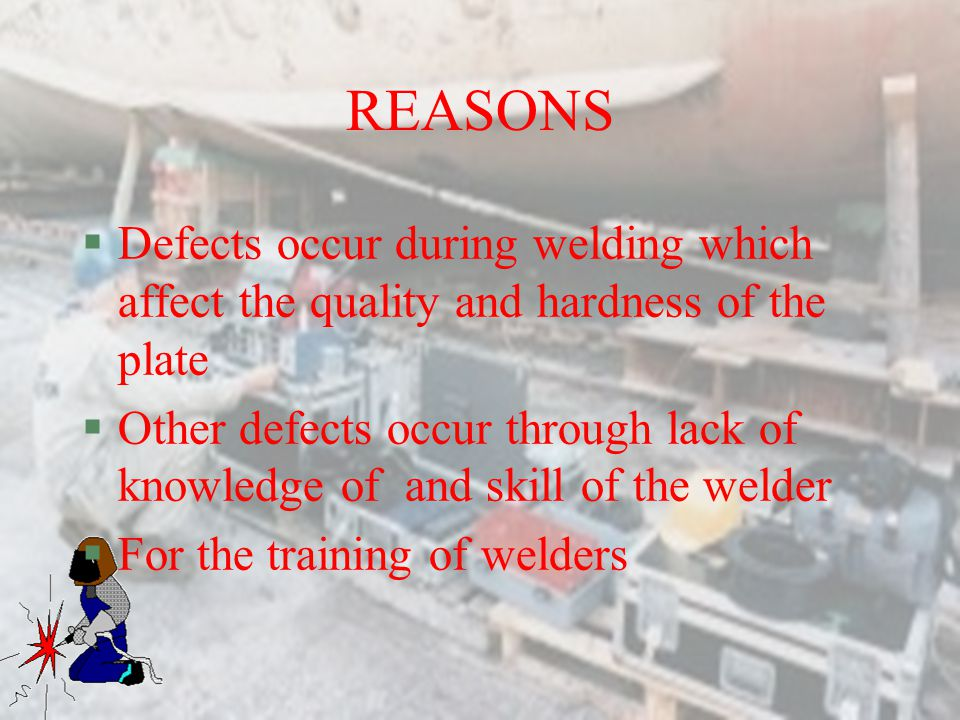 REASONS §Defects occur during welding which affect the quality and hardness of the plate §Other defects occur through lack of knowledge of and skill of the welder §For the training of welders