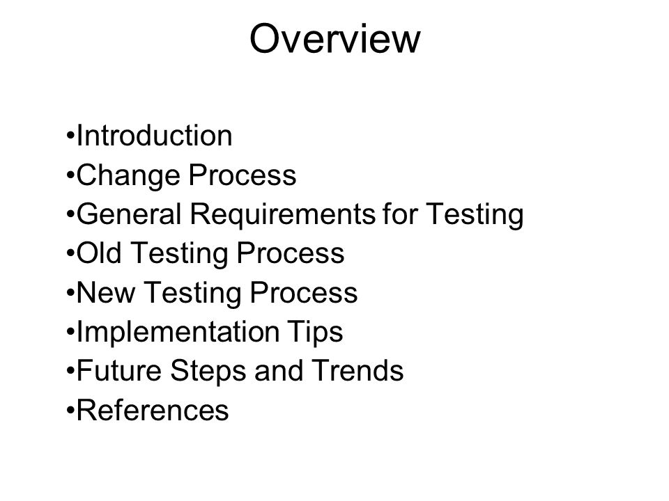 Overview Introduction Change Process General Requirements for Testing Old Testing Process New Testing Process Implementation Tips Future Steps and Tre