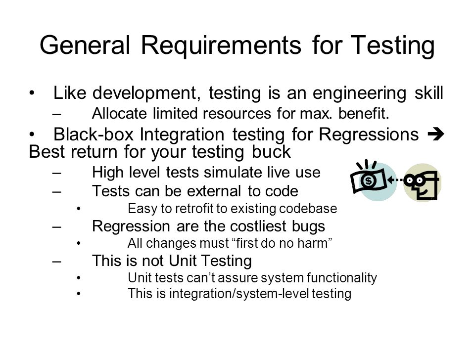 General Requirements for Testing Like development, testing is an engineering skill –Allocate limited resources for max. benefit. Black-box Integration