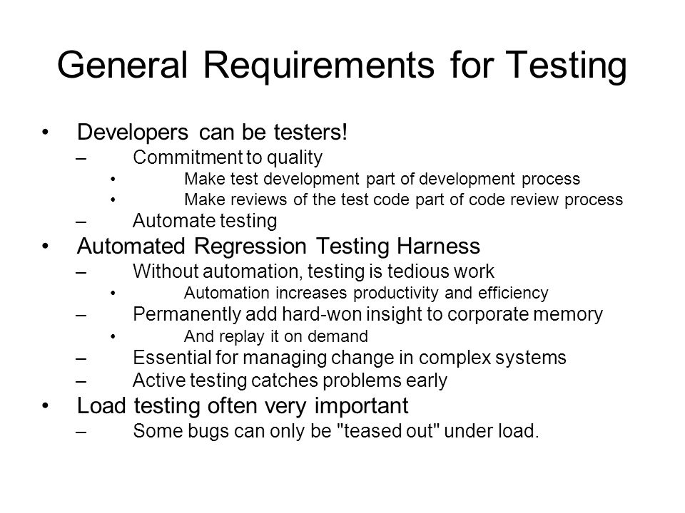 General Requirements for Testing Developers can be testers! –Commitment to quality Make test development part of development process Make reviews of t