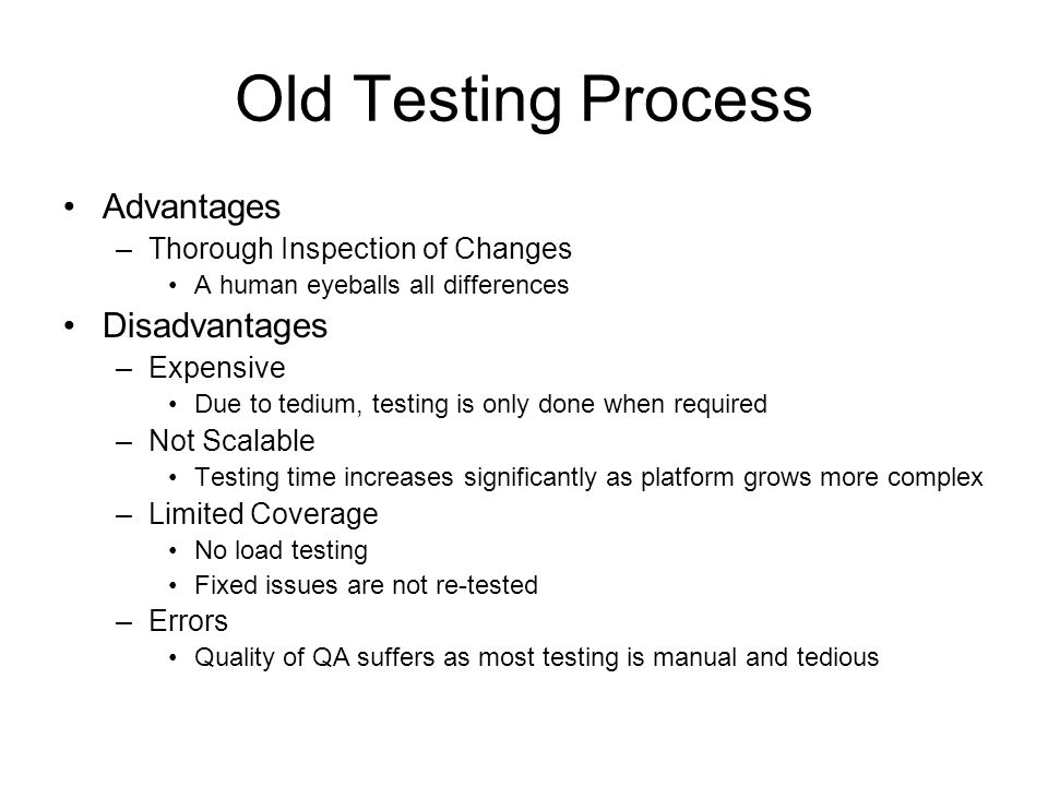 Old Testing Process Advantages –Thorough Inspection of Changes A human eyeballs all differences Disadvantages –Expensive Due to tedium, testing is onl