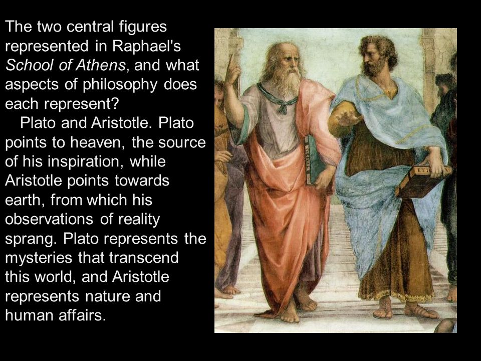 The two central figures represented in Raphael's School of Athens, and what aspects of philosophy does each represent? Plato and Aristotle. Plato poin