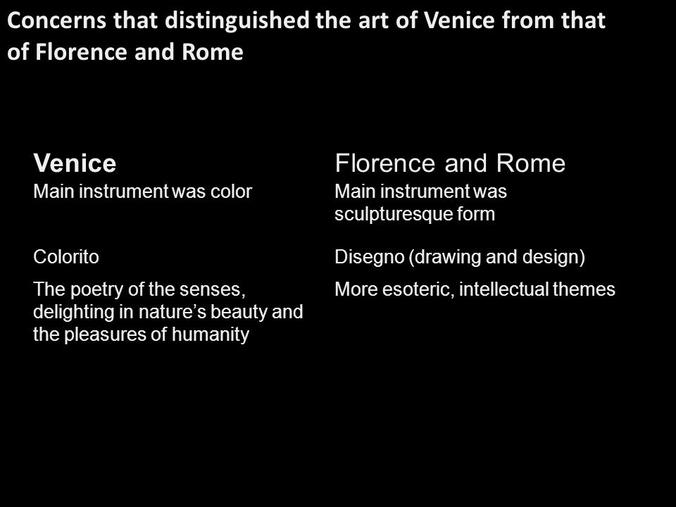 VeniceFlorence and Rome Main instrument was colorMain instrument was sculpturesque form ColoritoDisegno (drawing and design) The poetry of the senses,