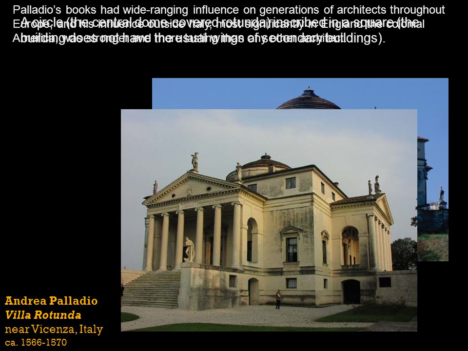 Andrea Palladio Villa Rotunda near Vicenza, Italy ca. 1566-1570 Palladios books had wide-ranging influence on generations of architects throughout Eur