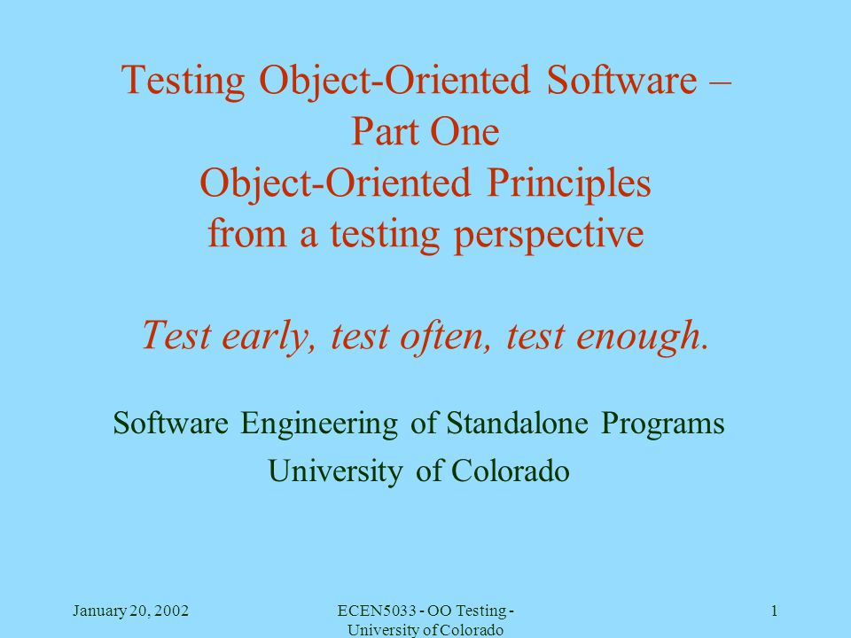 January 20, 2002ECEN5033 - OO Testing - University of Colorado 1 Testing Object-Oriented Software – Part One Object-Oriented Principles from a testing