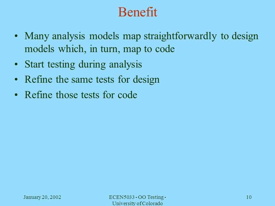 January 20, 2002ECEN5033 - OO Testing - University of Colorado 10 Benefit Many analysis models map straightforwardly to design models which, in turn,