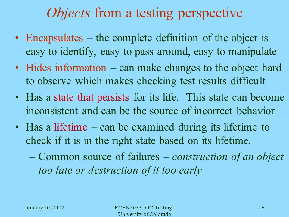 January 20, 2002ECEN5033 - OO Testing - University of Colorado 16 Objects from a testing perspective Encapsulates – the complete definition of the obj