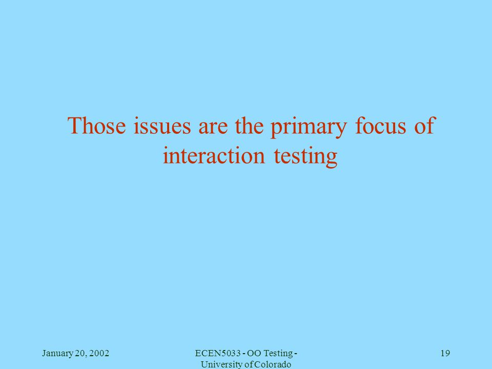 January 20, 2002ECEN5033 - OO Testing - University of Colorado 19 Those issues are the primary focus of interaction testing
