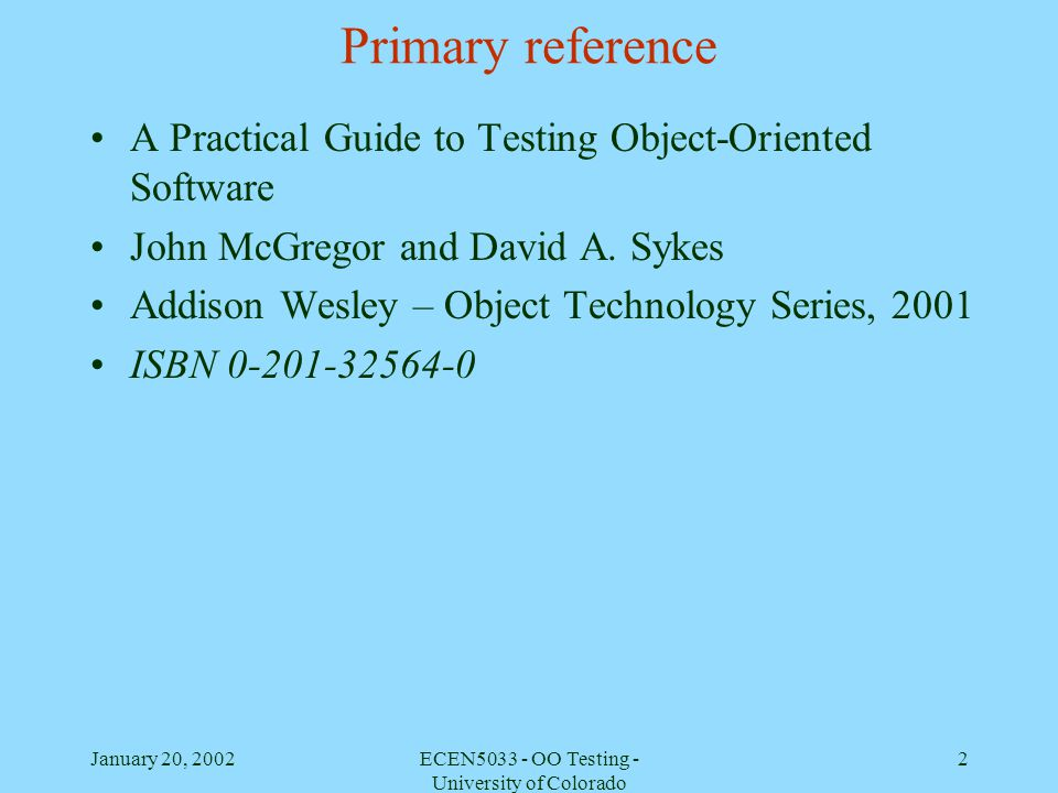 January 20, 2002ECEN5033 - OO Testing - University of Colorado 13 Categories of OO Testing Model testing Class testing instead of unit testing Class interaction testing instead of integration testing System and subsystem testing Acceptance testing Self-testing Should you try to apply all of these.
