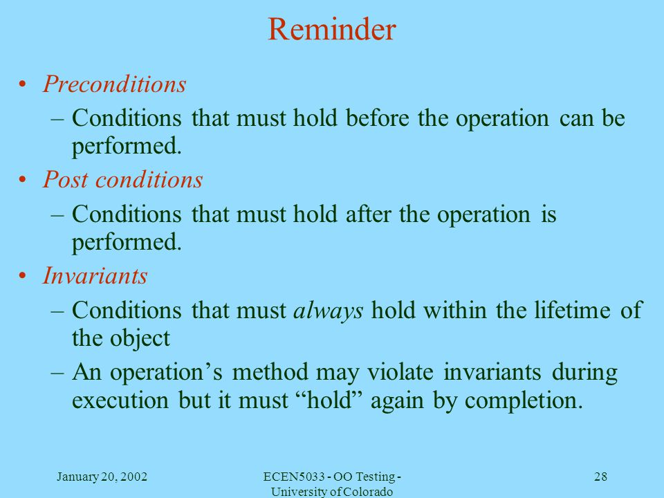 January 20, 2002ECEN5033 - OO Testing - University of Colorado 28 Reminder Preconditions –Conditions that must hold before the operation can be perfor