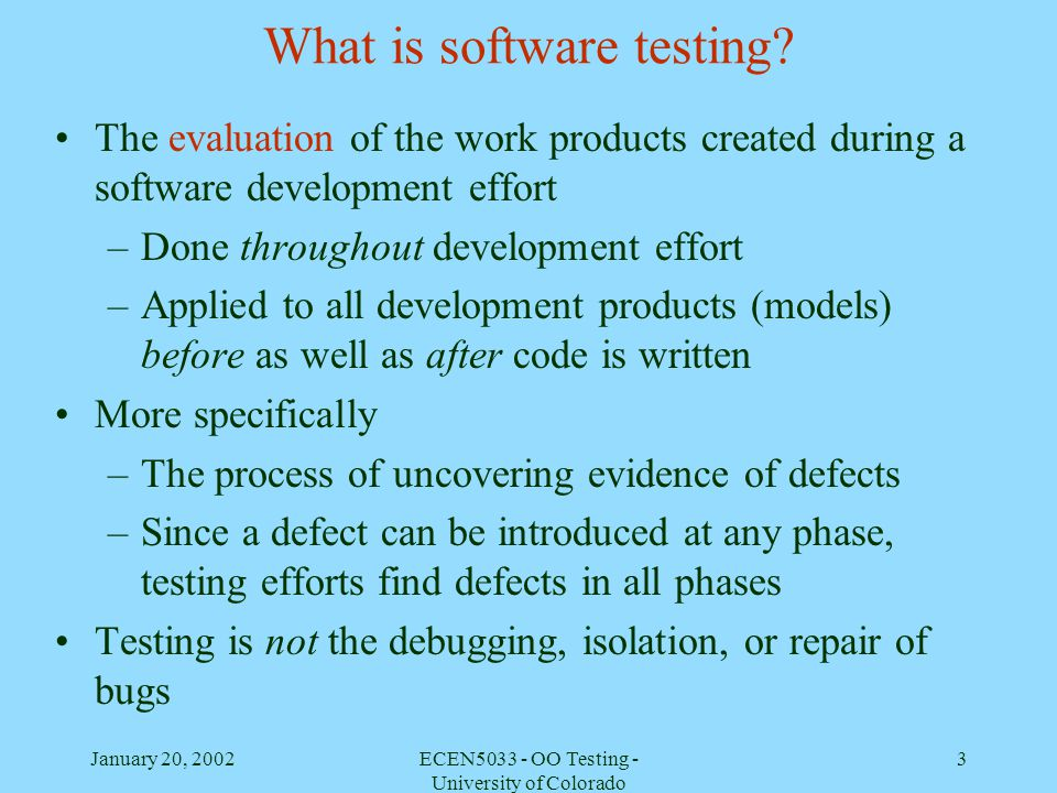 January 20, 2002ECEN5033 - OO Testing - University of Colorado 14 Testing perspective Skeptical, objective, thorough, systematic Look at any development product and question its validity Attitude that should be held by a developer as well as a full-time tester To ensure –a.