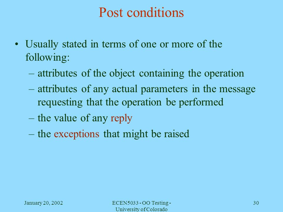 January 20, 2002ECEN5033 - OO Testing - University of Colorado 30 Post conditions Usually stated in terms of one or more of the following: –attributes