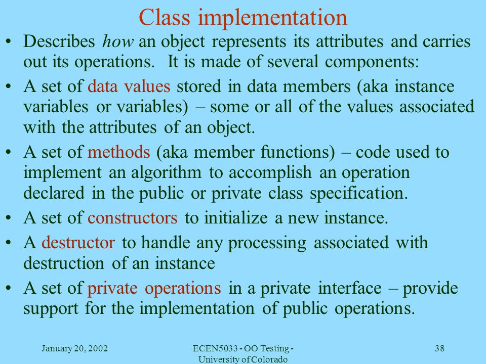 January 20, 2002ECEN5033 - OO Testing - University of Colorado 38 Class implementation Describes how an object represents its attributes and carries o