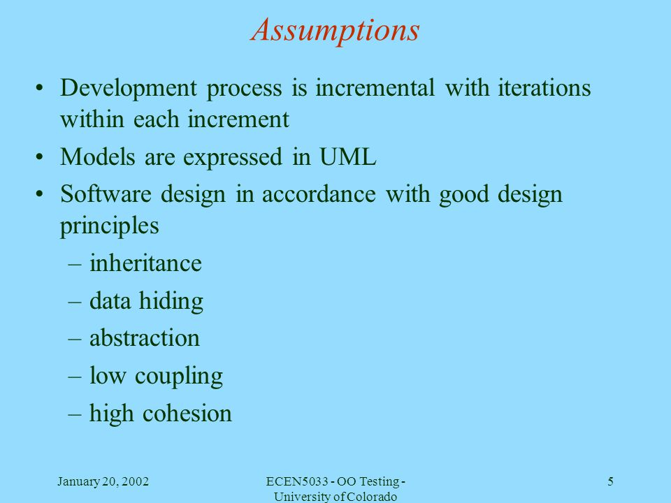 January 20, 2002ECEN5033 - OO Testing - University of Colorado 46 Substitution Principle of Inheritance from a testing perspective Developers must enforce (in inspections, if not before) the constraints of this principle on behavior changes –Observable states and all transitions between them associated with the superclass must be preserved by the subclass –The subclass may add transitions between these states –The subclass may add observable states as long as each is either concurrent or a substate of an existing state In other words, dont use inheritance because you are too lazy to specify a class that is similar but is-not-a-kind-of