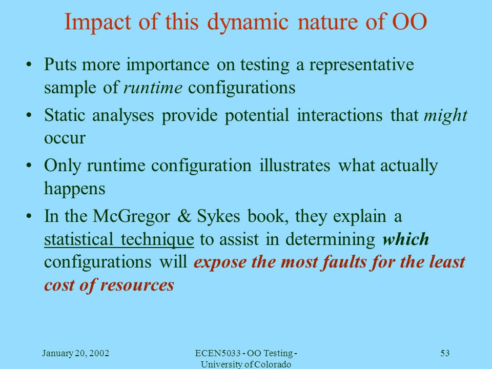 January 20, 2002ECEN5033 - OO Testing - University of Colorado 53 Impact of this dynamic nature of OO Puts more importance on testing a representative