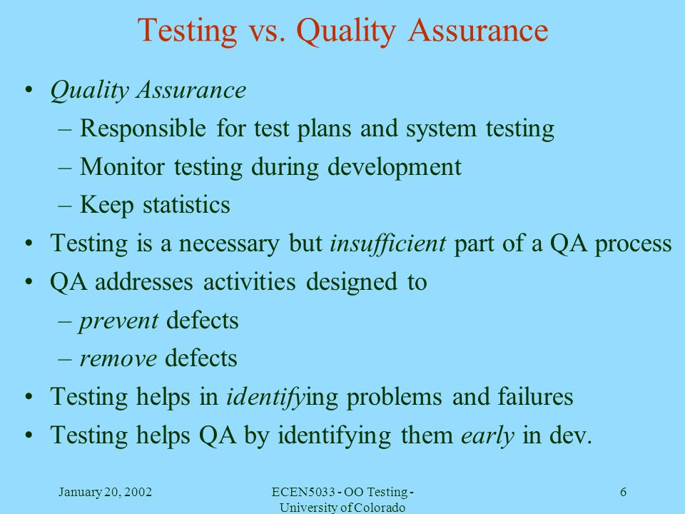 January 20, 2002ECEN5033 - OO Testing - University of Colorado 6 Testing vs. Quality Assurance Quality Assurance –Responsible for test plans and syste