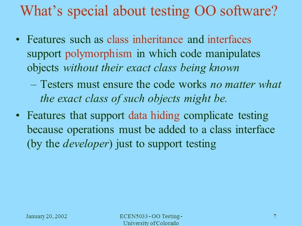 January 20, 2002ECEN5033 - OO Testing - University of Colorado 7 Whats special about testing OO software? Features such as class inheritance and inter