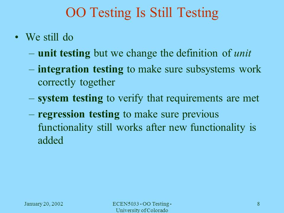 January 20, 2002ECEN5033 - OO Testing - University of Colorado 39 Importance of class testing Classes define the building blocks for OO programs A class is an abstraction of the commonalities among its instances – therefore, the testing process must ensure that a representative sample of members are selected for testing.