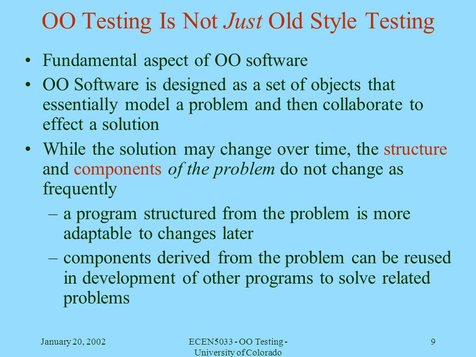 January 20, 2002ECEN5033 - OO Testing - University of Colorado 9 OO Testing Is Not Just Old Style Testing Fundamental aspect of OO software OO Softwar