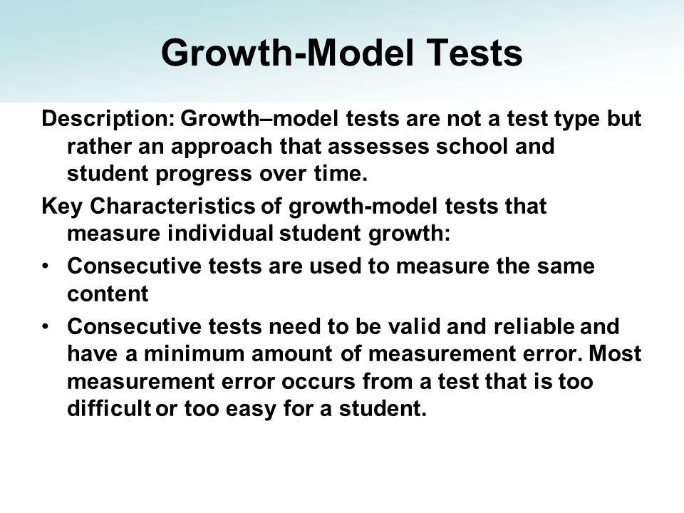 Growth-Model Tests Description: Growth–model tests are not a test type but rather an approach that assesses school and student progress over time. Key