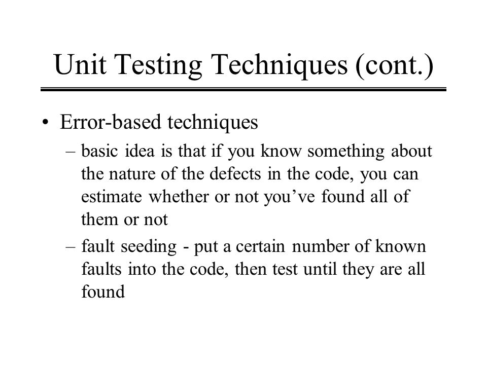Unit Testing Techniques (cont.) Error-based techniques –basic idea is that if you know something about the nature of the defects in the code, you can