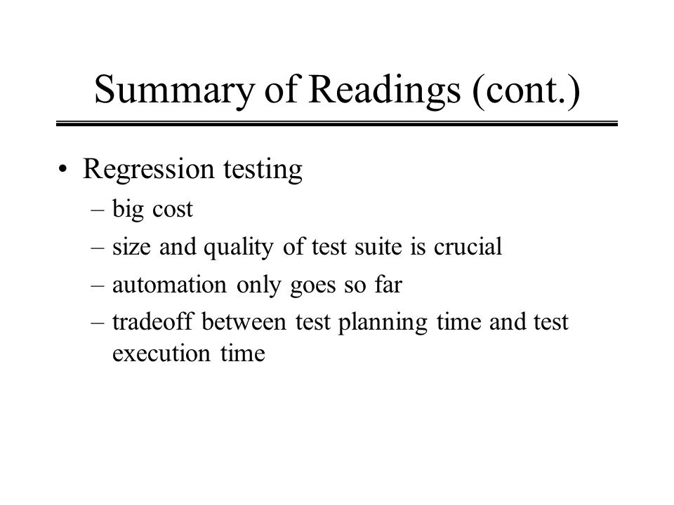 Summary of Readings (cont.) Regression testing –big cost –size and quality of test suite is crucial –automation only goes so far –tradeoff between tes