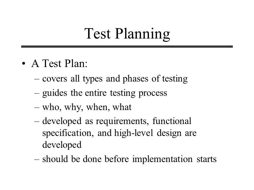 Test Planning A Test Plan: –covers all types and phases of testing –guides the entire testing process –who, why, when, what –developed as requirements