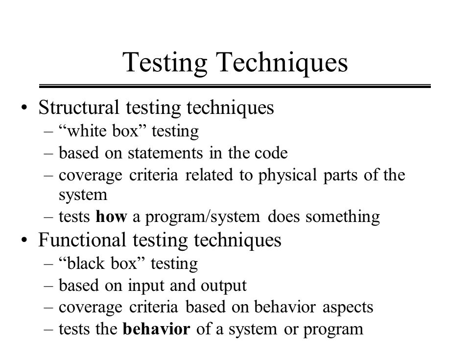 Testing Techniques Structural testing techniques –white box testing –based on statements in the code –coverage criteria related to physical parts of t