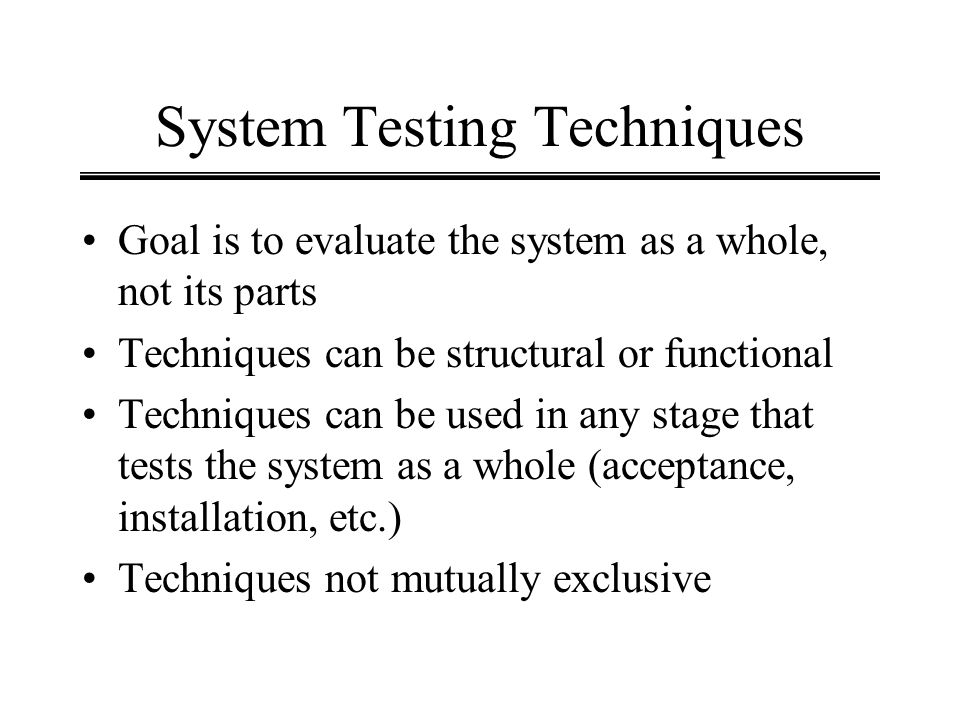 System Testing Techniques Goal is to evaluate the system as a whole, not its parts Techniques can be structural or functional Techniques can be used i