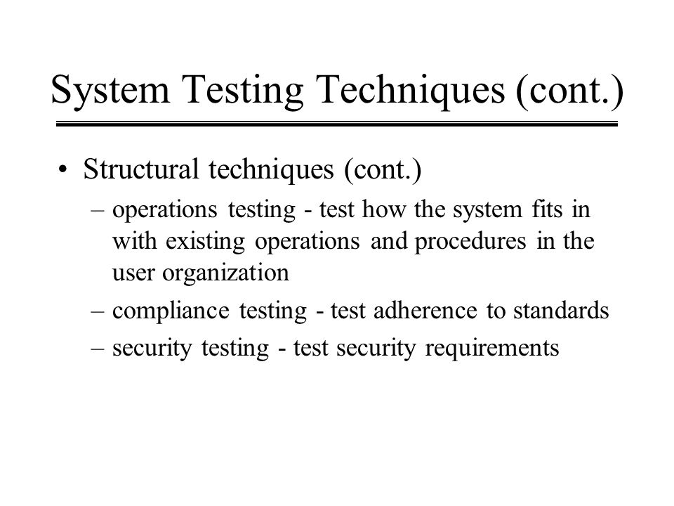 System Testing Techniques (cont.) Structural techniques (cont.) –operations testing - test how the system fits in with existing operations and procedu