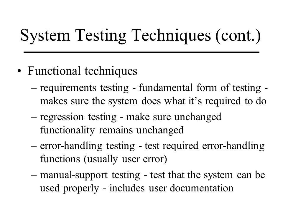 System Testing Techniques (cont.) Functional techniques –requirements testing - fundamental form of testing - makes sure the system does what its requ