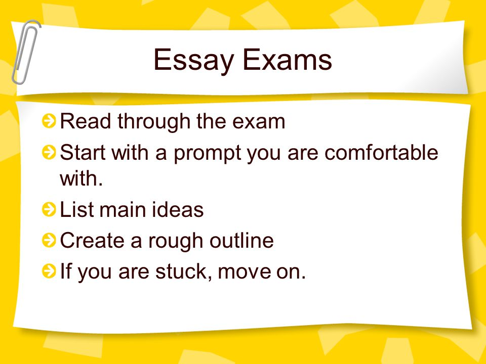 Essay Exams Read through the exam Start with a prompt you are comfortable with. List main ideas Create a rough outline If you are stuck, move on.