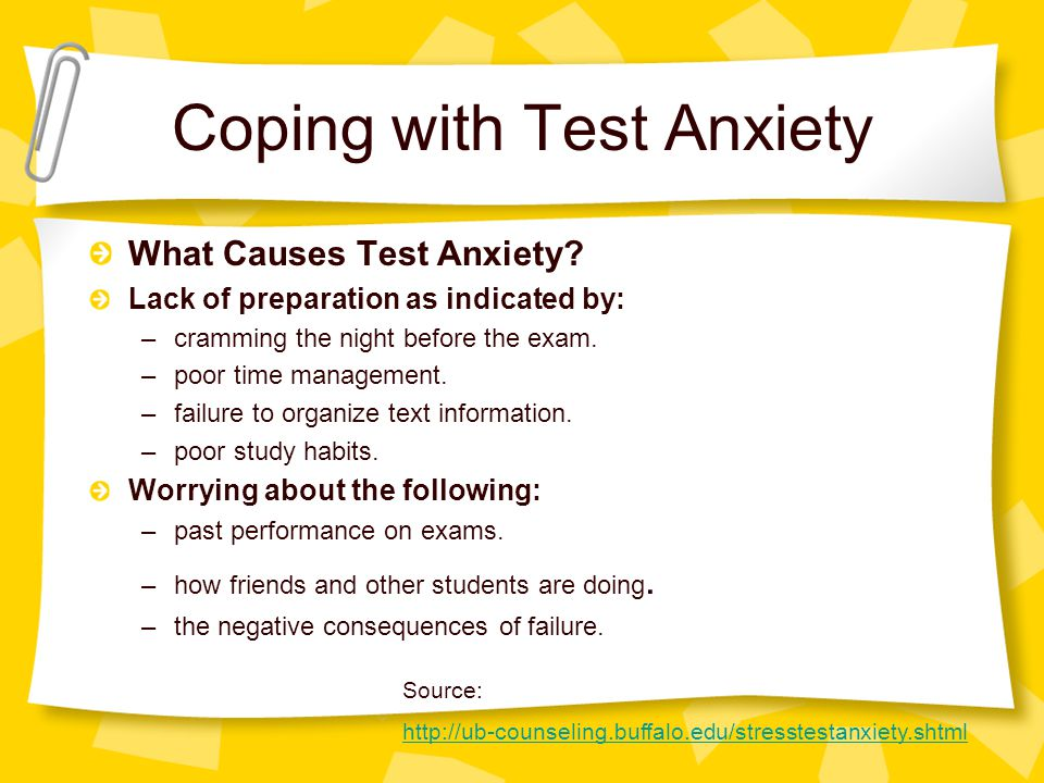 Coping with Test Anxiety What Causes Test Anxiety? Lack of preparation as indicated by: –cramming the night before the exam. –poor time management. –f