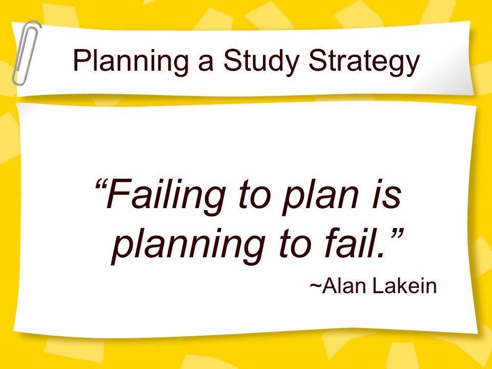 Planning a Study Strategy Failing to plan is planning to fail. ~Alan Lakein