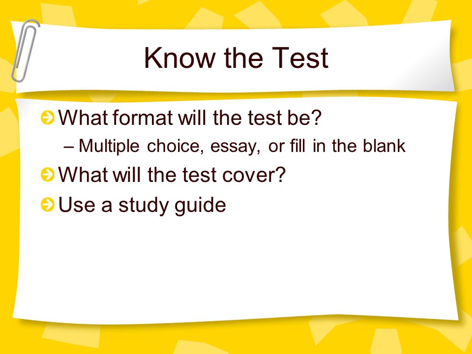Know the Test What format will the test be? –Multiple choice, essay, or fill in the blank What will the test cover? Use a study guide