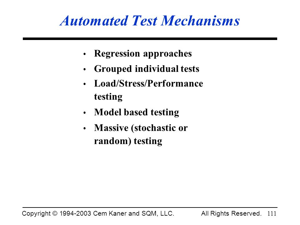 Copyright © 1994-2003 Cem Kaner and SQM, LLC. All Rights Reserved. 111 Automated Test Mechanisms Regression approaches Grouped individual tests Load/S