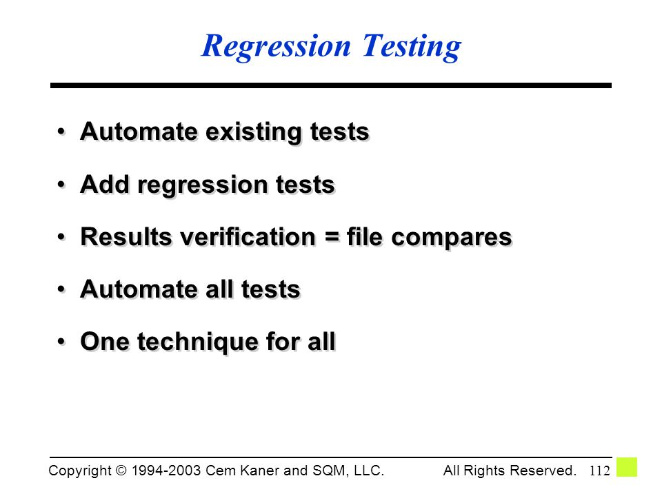 Copyright © 1994-2003 Cem Kaner and SQM, LLC. All Rights Reserved. 112 Regression Testing Automate existing tests Add regression tests Results verific