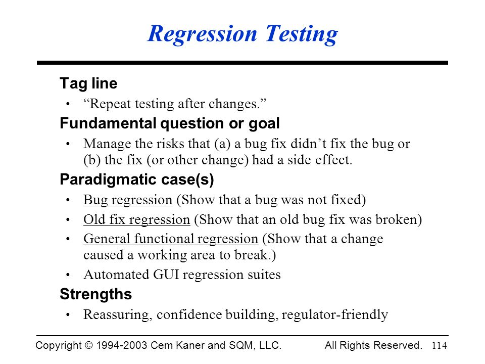Copyright © 1994-2003 Cem Kaner and SQM, LLC. All Rights Reserved. 114 Regression Testing Tag line Repeat testing after changes. Fundamental question